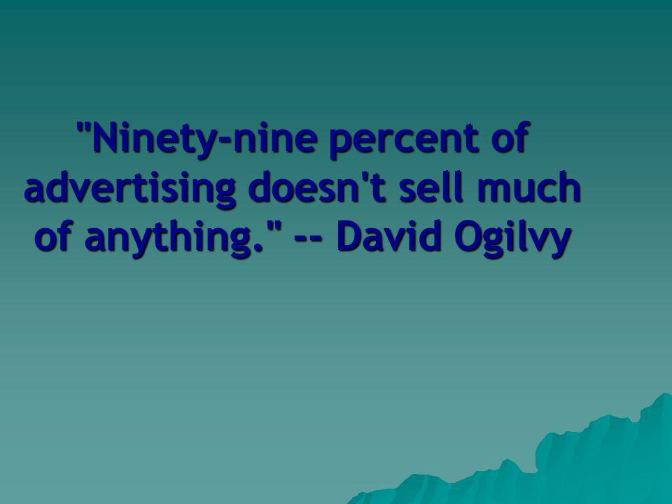 Ninety-nine percent of advertising doesn t sell much of anything. -- David Ogilvy