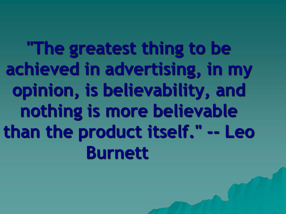 The greatest thing to be achieved in advertising, in my opinion, is believability, and nothing is more believable than the product itself. -- Leo Burnett
