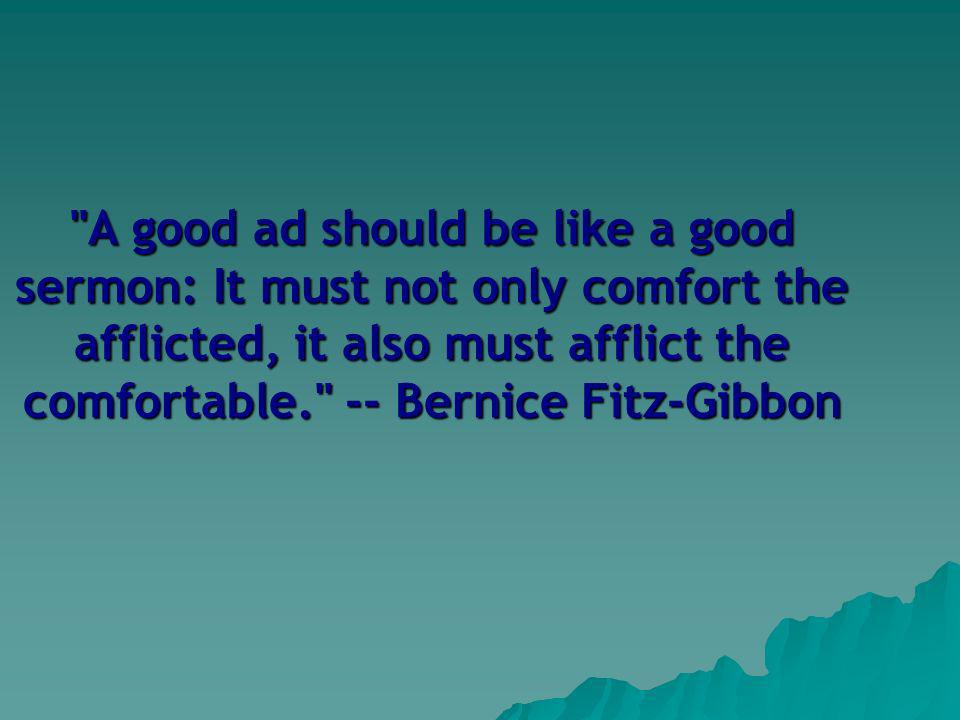 A good ad should be like a good sermon: It must not only comfort the afflicted, it also must afflict the comfortable. -- Bernice Fitz-Gibbon