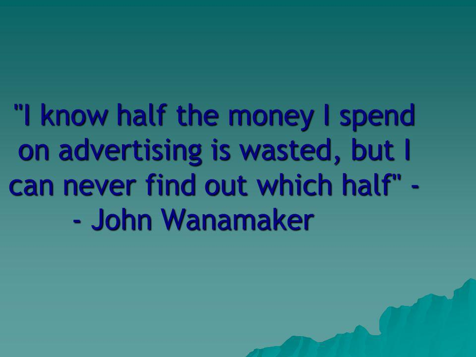 I know half the money I spend on advertising is wasted, but I can never find out which half - - John Wanamaker