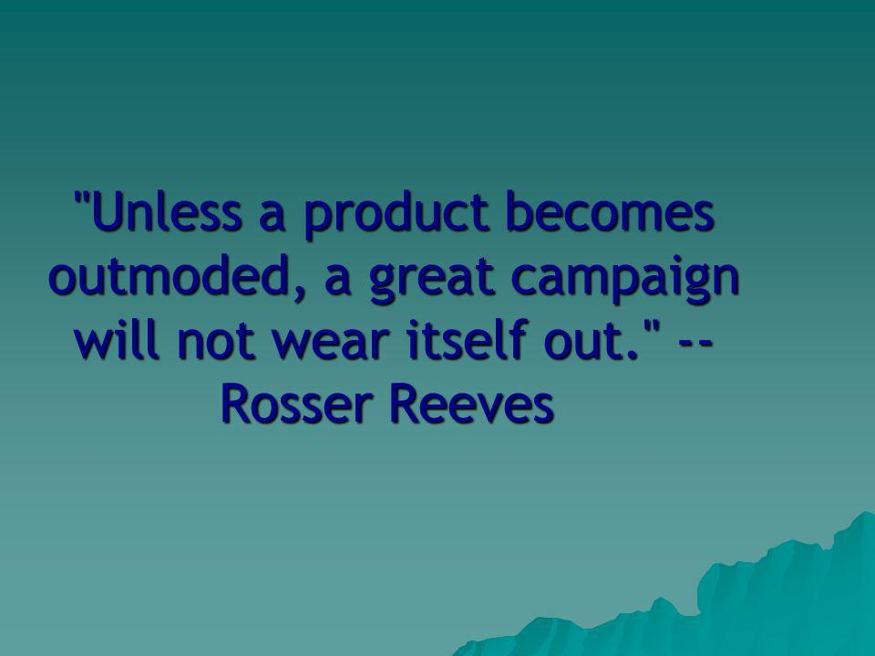 Unless a product becomes outmoded, a great campaign will not wear itself out. -- Rosser Reeves