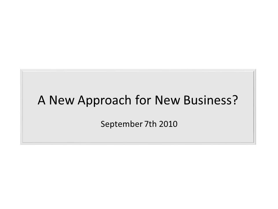 A New Approach for New Business September 7th 2010