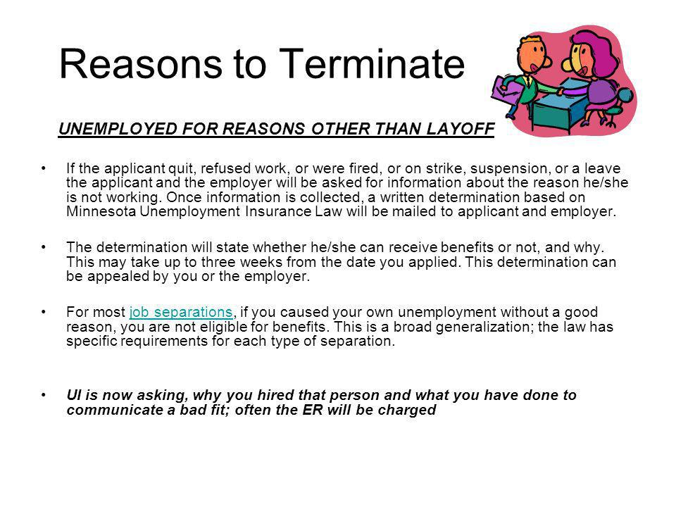 Reasons to Terminate UNEMPLOYED FOR REASONS OTHER THAN LAYOFF If the applicant quit, refused work, or were fired, or on strike, suspension, or a leave the applicant and the employer will be asked for information about the reason he/she is not working.