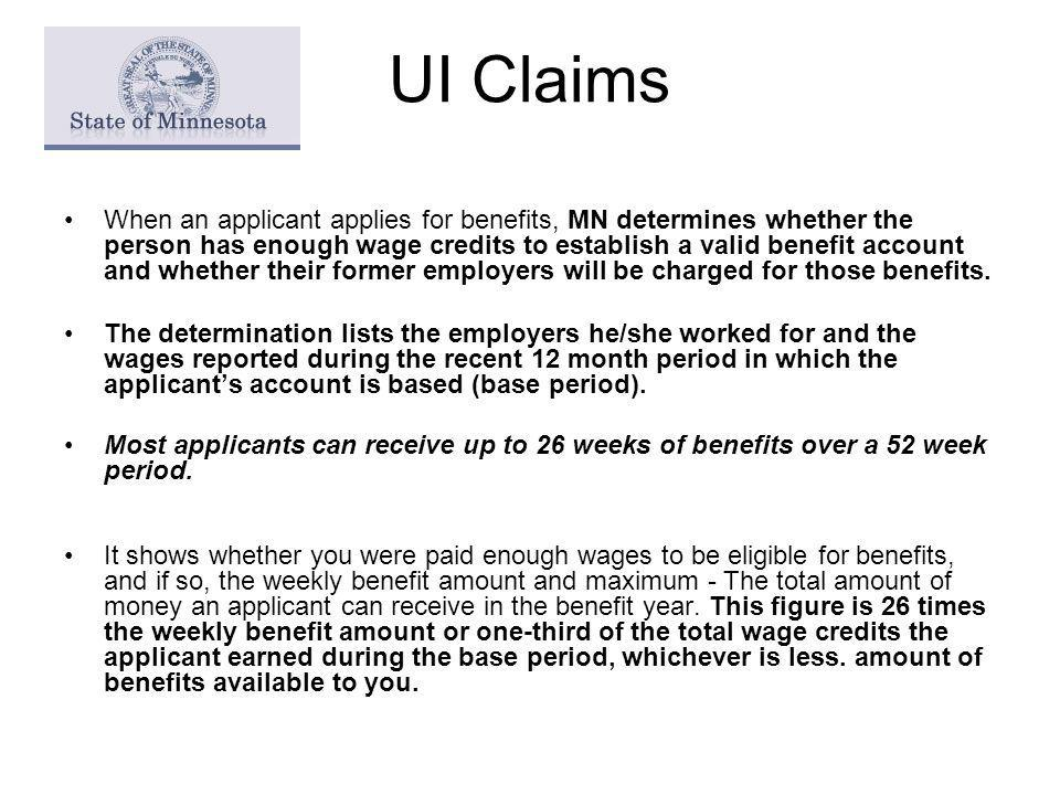 UI Claims When an applicant applies for benefits, MN determines whether the person has enough wage credits to establish a valid benefit account and whether their former employers will be charged for those benefits.