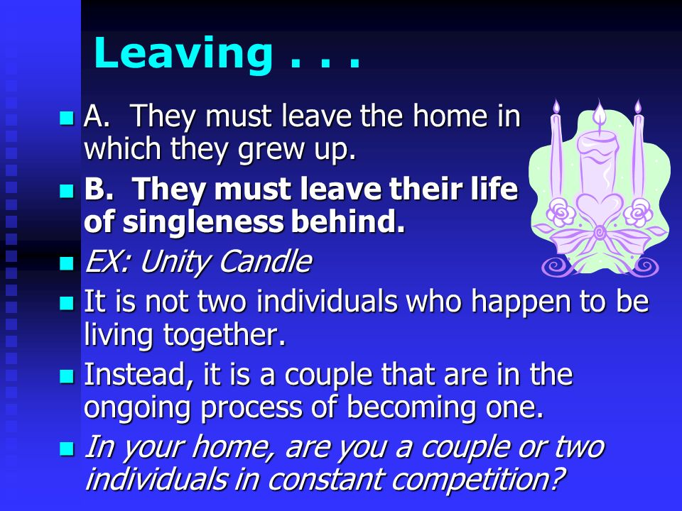 Leaving... A. They must leave the home in which they grew up.