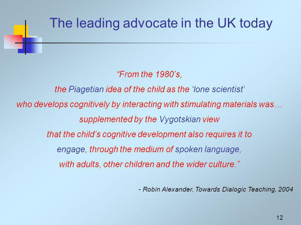 12 From the 1980s, the Piagetian idea of the child as the lone scientist who develops cognitively by interacting with stimulating materials was… supplemented by the Vygotskian view that the childs cognitive development also requires it to engage, through the medium of spoken language, with adults, other children and the wider culture.