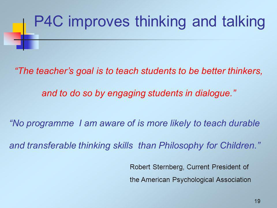 19 P4C improves thinking and talking The teachers goal is to teach students to be better thinkers, and to do so by engaging students in dialogue.