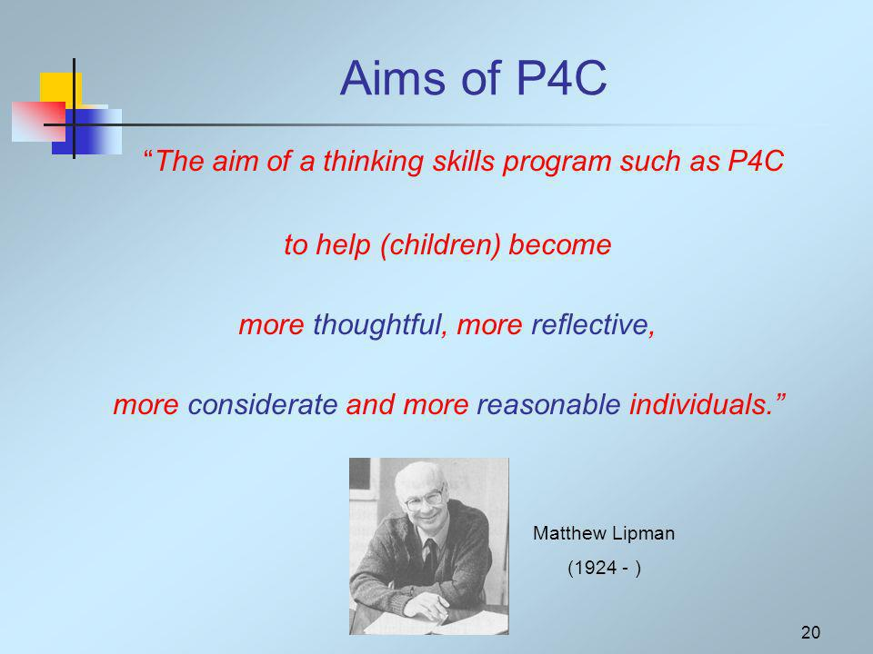 20 Aims of P4C The aim of a thinking skills program such as P4C to help (children) become more thoughtful, more reflective, more considerate and more reasonable individuals.