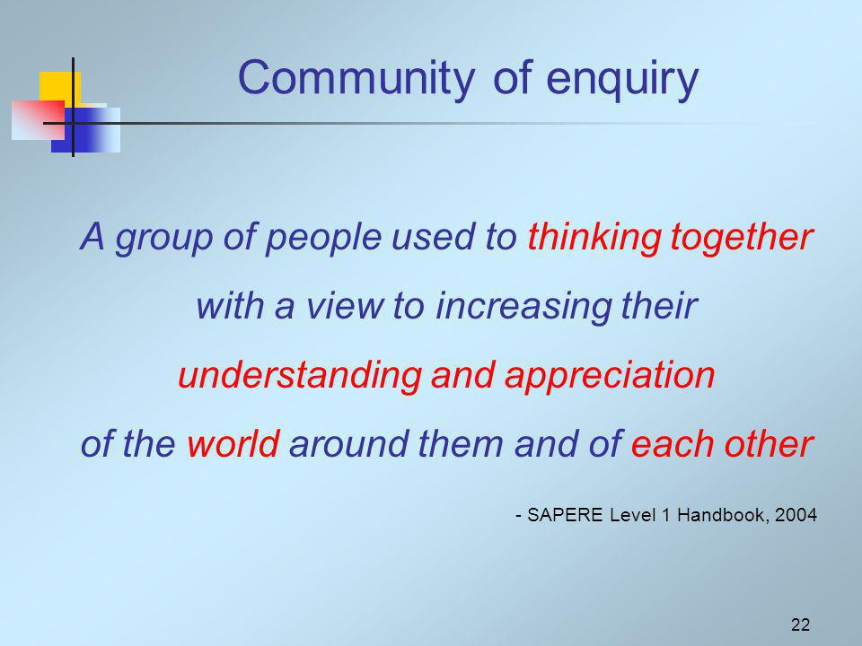 22 Community of enquiry A group of people used to thinking together with a view to increasing their understanding and appreciation of the world around them and of each other - SAPERE Level 1 Handbook, 2004