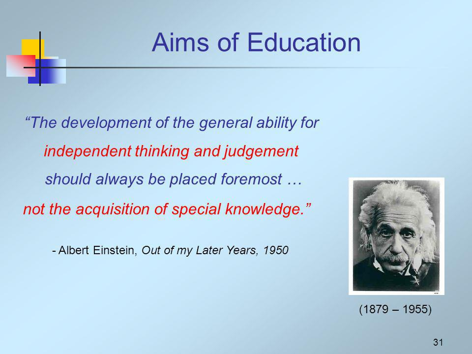 31 Aims of Education The development of the general ability for independent thinking and judgement should always be placed foremost … - Albert Einstein, Out of my Later Years, 1950 (1879 – 1955) not the acquisition of special knowledge.