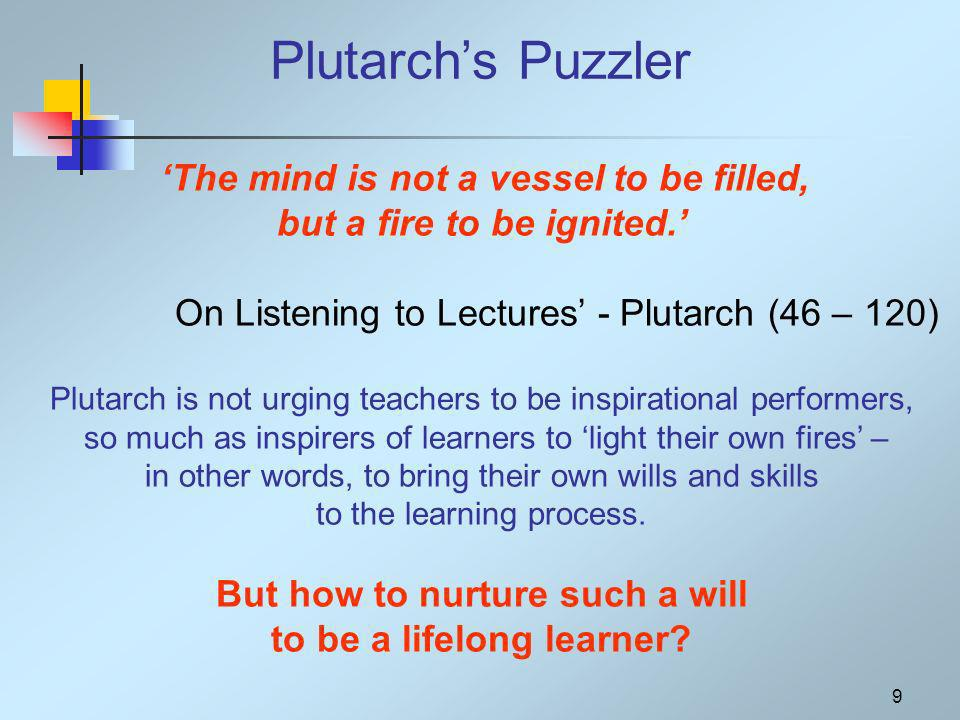 9 Plutarchs Puzzler The mind is not a vessel to be filled, but a fire to be ignited.