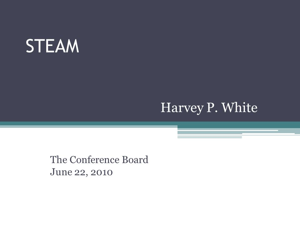 STEAM The Conference Board June 22, 2010 Harvey P. White