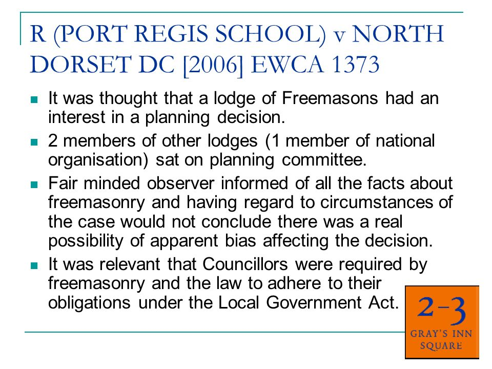 R (PORT REGIS SCHOOL) v NORTH DORSET DC [2006] EWCA 1373 It was thought that a lodge of Freemasons had an interest in a planning decision.