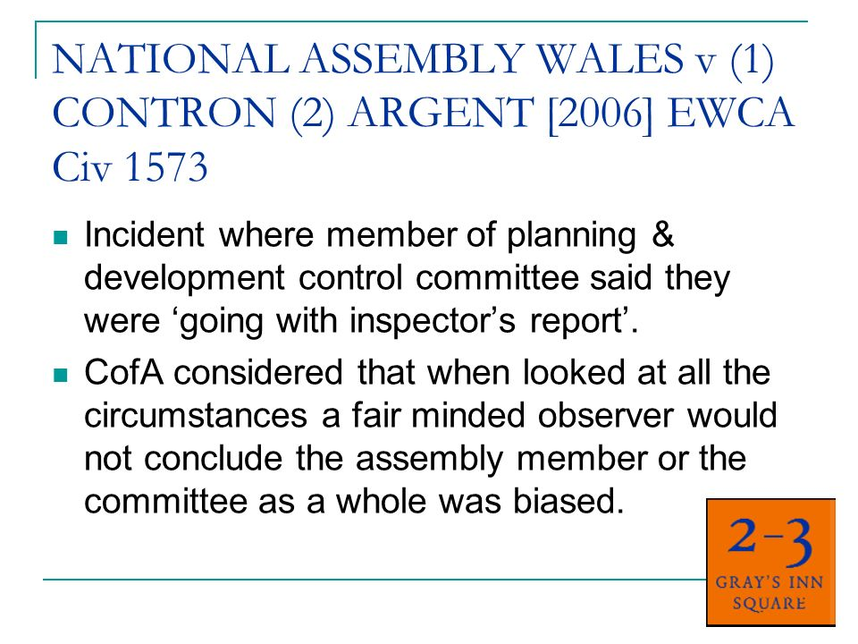 NATIONAL ASSEMBLY WALES v (1) CONTRON (2) ARGENT [2006] EWCA Civ 1573 Incident where member of planning & development control committee said they were going with inspectors report.