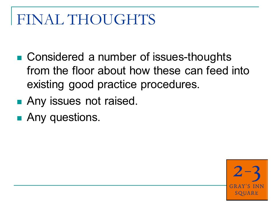 FINAL THOUGHTS Considered a number of issues-thoughts from the floor about how these can feed into existing good practice procedures.