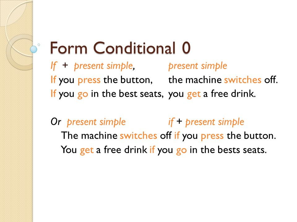 Form Conditional 0 If + present simple,present simple If you press the button, the machine switches off.