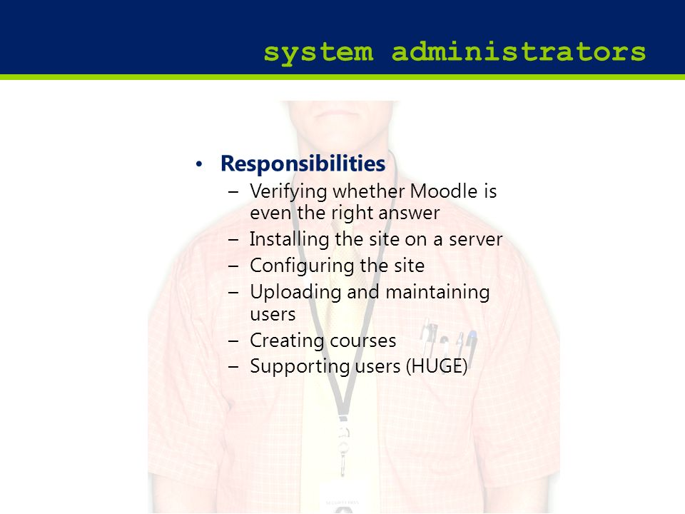15 system administrators Responsibilities –Verifying whether Moodle is even the right answer –Installing the site on a server –Configuring the site –Uploading and maintaining users –Creating courses –Supporting users (HUGE)