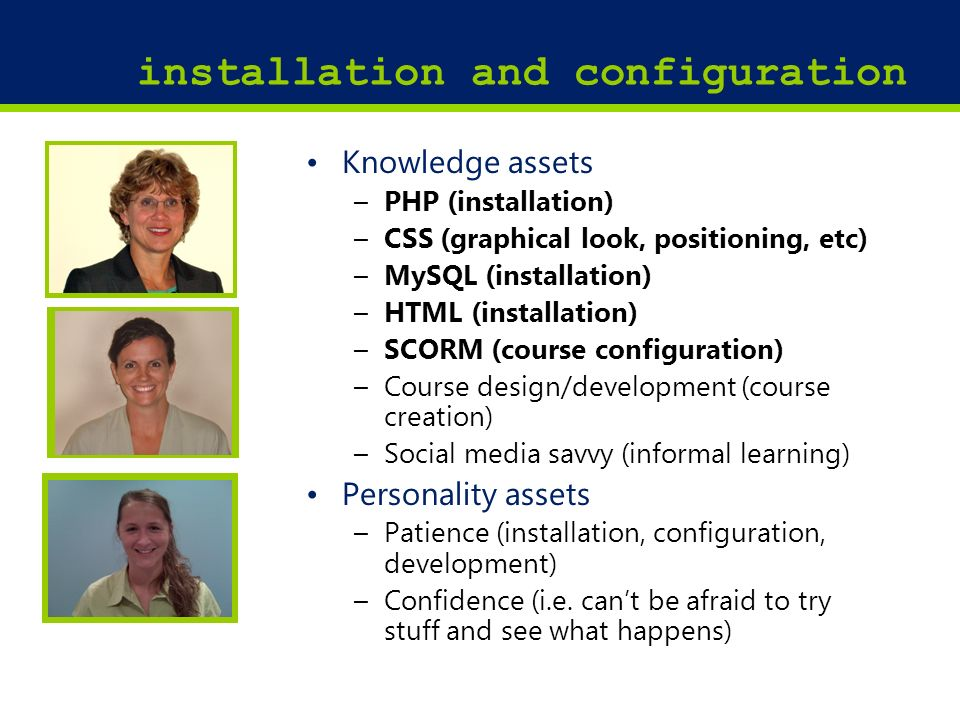 16 installation and configuration Knowledge assets –PHP (installation) –CSS (graphical look, positioning, etc) –MySQL (installation) –HTML (installation) –SCORM (course configuration) –Course design/development (course creation) –Social media savvy (informal learning) Personality assets –Patience (installation, configuration, development) –Confidence (i.e.