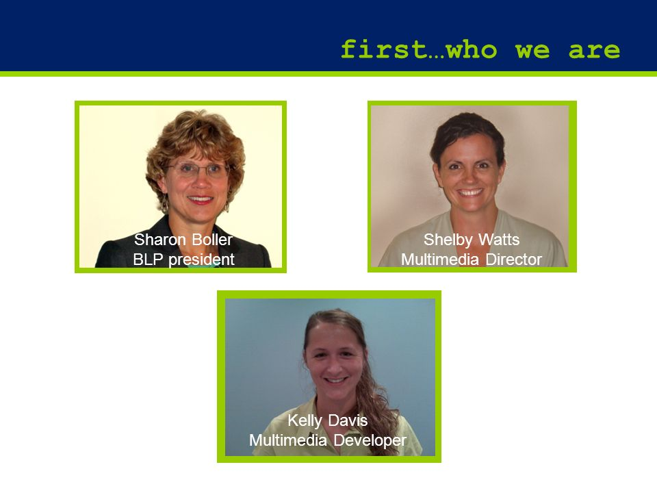 2 first…who we are Shelby Watts Multimedia Director Sharon Boller BLP president Kelly Davis Multimedia Developer
