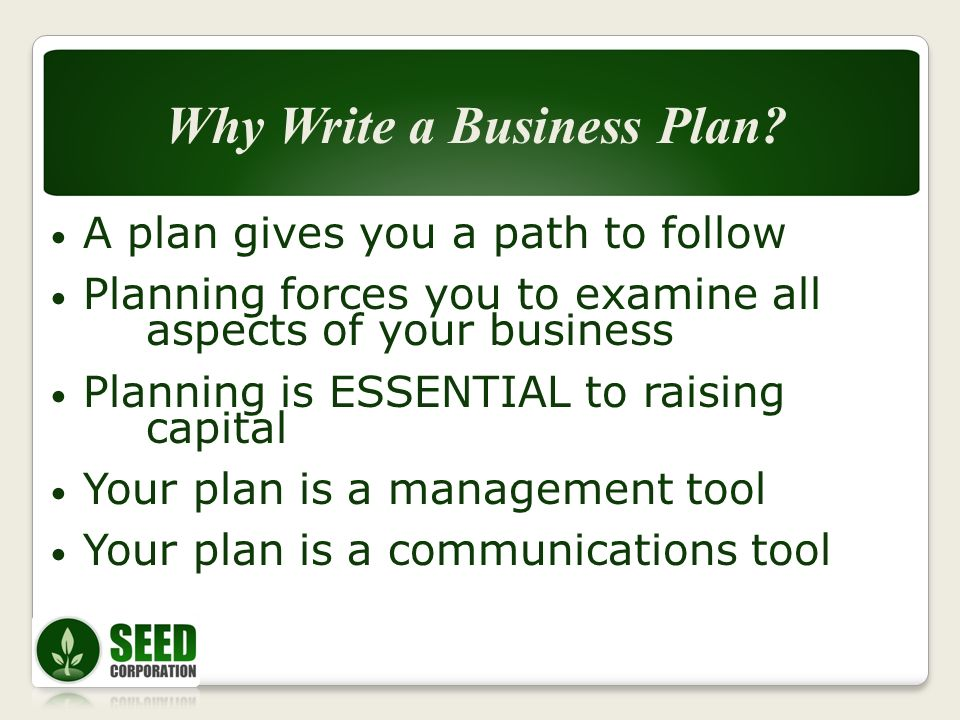 A plan gives you a path to follow Planning forces you to examine all aspects of your business Planning is ESSENTIAL to raising capital Your plan is a management tool Your plan is a communications tool Why Write a Business Plan