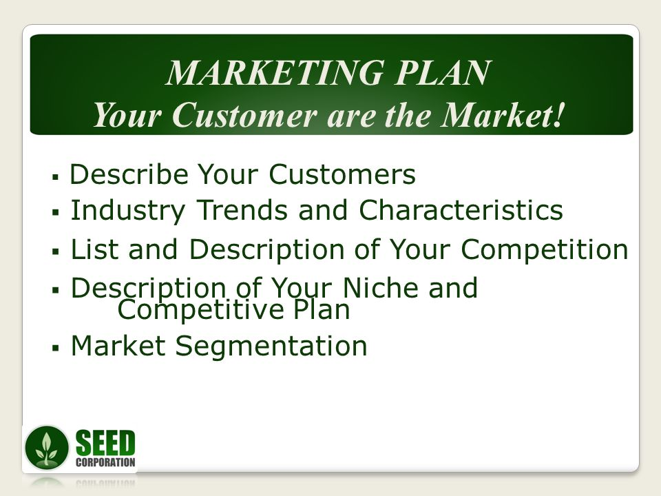 Describe Your Customers Industry Trends and Characteristics List and Description of Your Competition Description of Your Niche and Competitive Plan Market Segmentation MARKETING PLAN Your Customer are the Market!