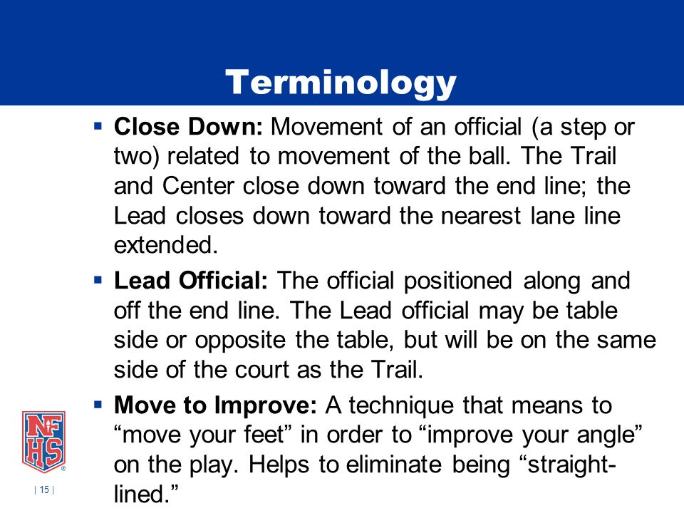 | 15 | Terminology Close Down: Movement of an official (a step or two) related to movement of the ball.