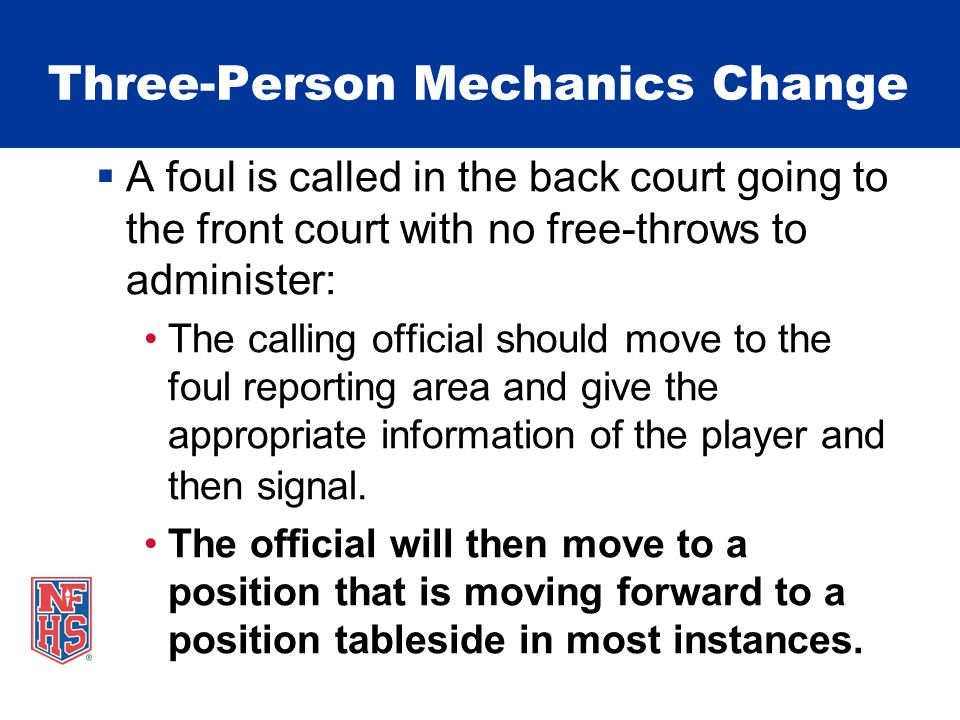 Three-Person Mechanics Change A foul is called in the back court going to the front court with no free-throws to administer: The calling official should move to the foul reporting area and give the appropriate information of the player and then signal.