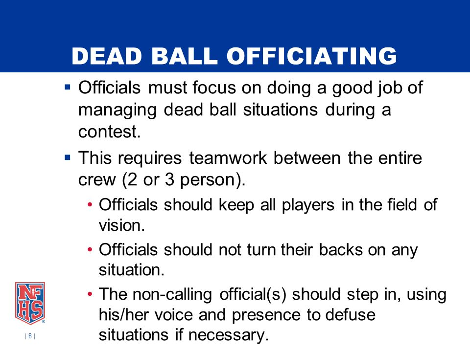 DEAD BALL OFFICIATING Officials must focus on doing a good job of managing dead ball situations during a contest.