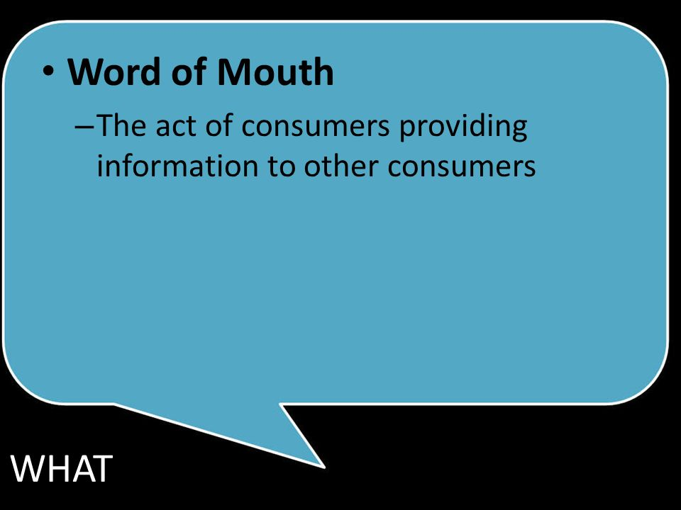 Word of Mouth – The act of consumers providing information to other consumers WHAT