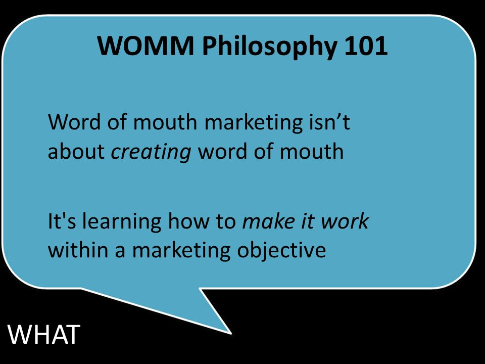 WOMM Philosophy 101 Word of mouth marketing isnt about creating word of mouth It s learning how to make it work within a marketing objective WHAT