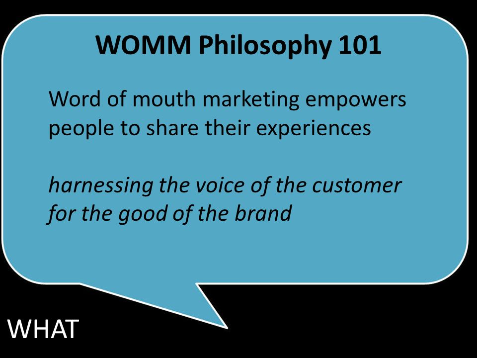 Word of mouth marketing empowers people to share their experiences harnessing the voice of the customer for the good of the brand WHAT