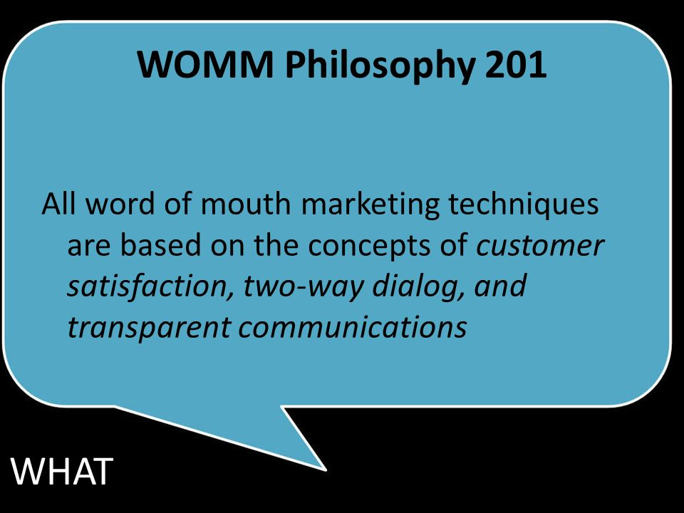 WOMM Philosophy 201 All word of mouth marketing techniques are based on the concepts of customer satisfaction, two-way dialog, and transparent communications WHAT