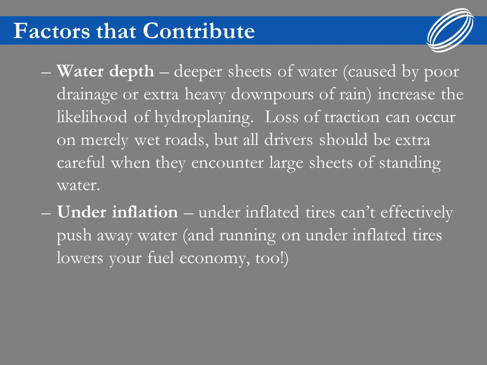 Factors that Contribute –Water depth – deeper sheets of water (caused by poor drainage or extra heavy downpours of rain) increase the likelihood of hydroplaning.