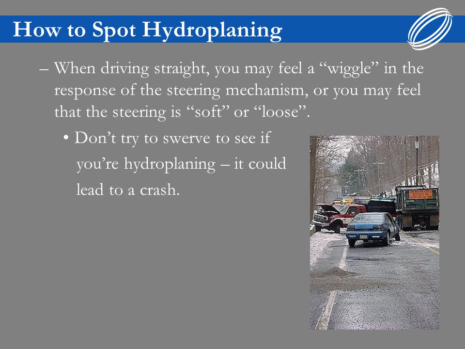 How to Spot Hydroplaning –When driving straight, you may feel a wiggle in the response of the steering mechanism, or you may feel that the steering is soft or loose.