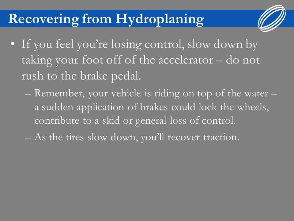 Recovering from Hydroplaning If you feel youre losing control, slow down by taking your foot off of the accelerator – do not rush to the brake pedal.