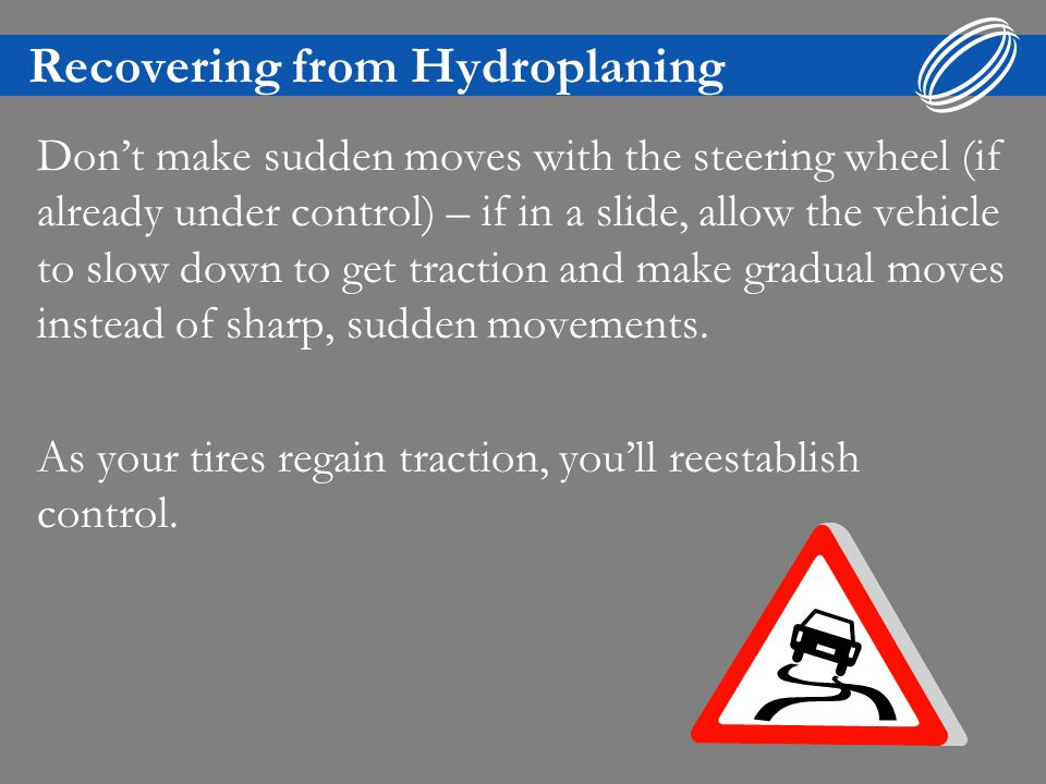 Recovering from Hydroplaning Dont make sudden moves with the steering wheel (if already under control) – if in a slide, allow the vehicle to slow down to get traction and make gradual moves instead of sharp, sudden movements.