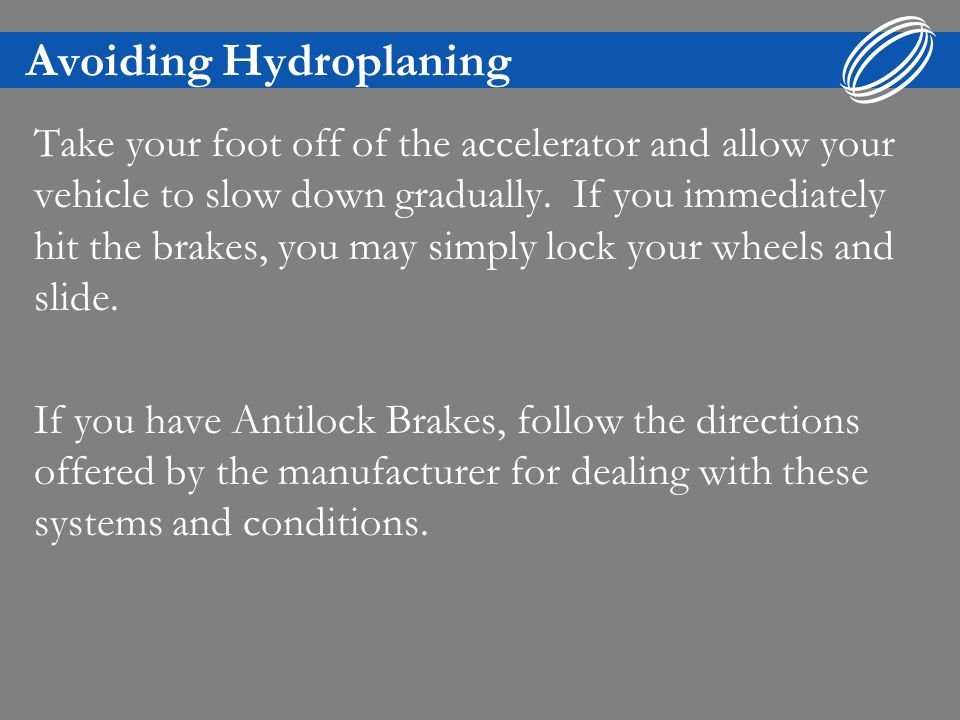 Avoiding Hydroplaning Take your foot off of the accelerator and allow your vehicle to slow down gradually.