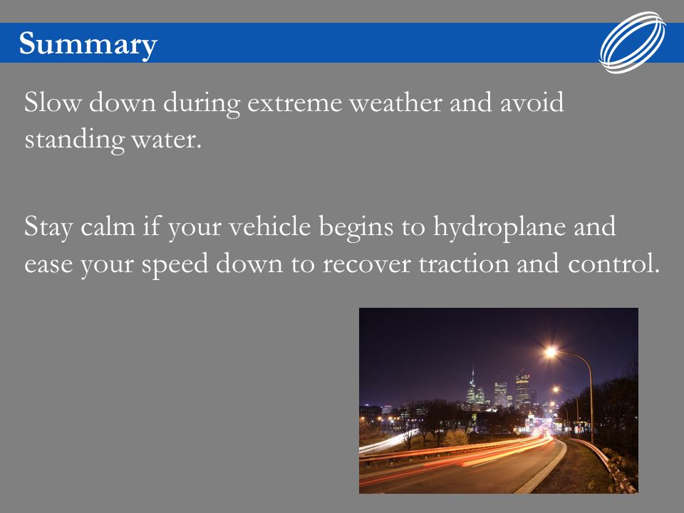 Summary Slow down during extreme weather and avoid standing water.