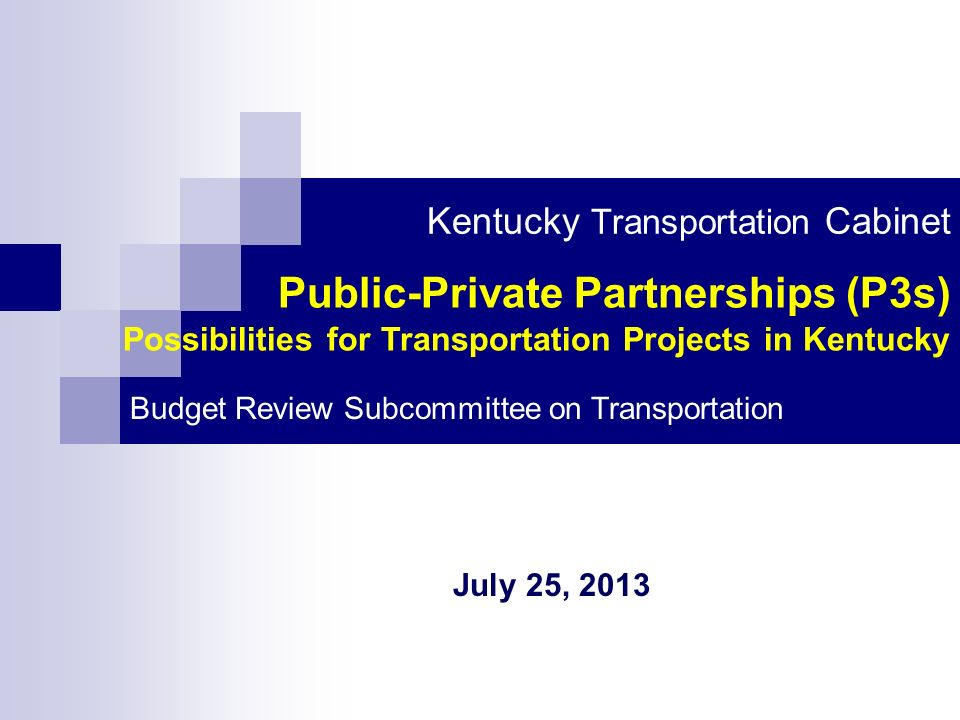 Public-Private Partnerships (P3s) Possibilities for Transportation Projects in Kentucky Kentucky Transportation Cabinet Budget Review Subcommittee on Transportation July 25, 2013