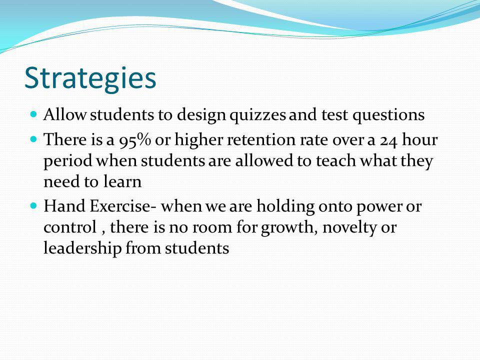 Strategies Allow students to design quizzes and test questions There is a 95% or higher retention rate over a 24 hour period when students are allowed to teach what they need to learn Hand Exercise- when we are holding onto power or control, there is no room for growth, novelty or leadership from students