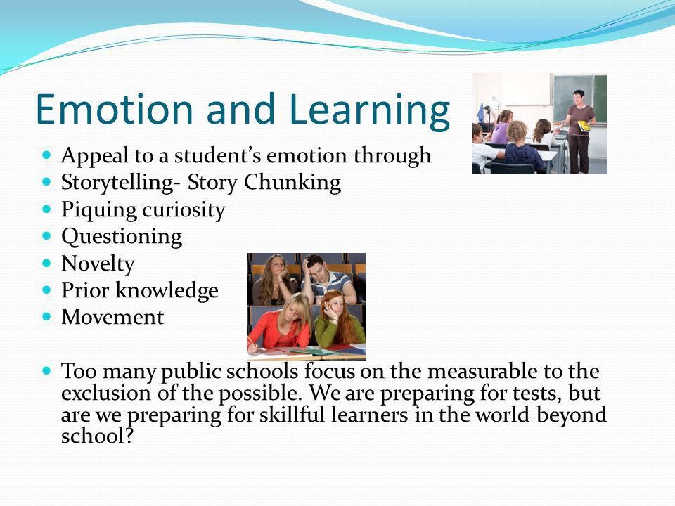 Emotion and Learning Appeal to a students emotion through Storytelling- Story Chunking Piquing curiosity Questioning Novelty Prior knowledge Movement Too many public schools focus on the measurable to the exclusion of the possible.