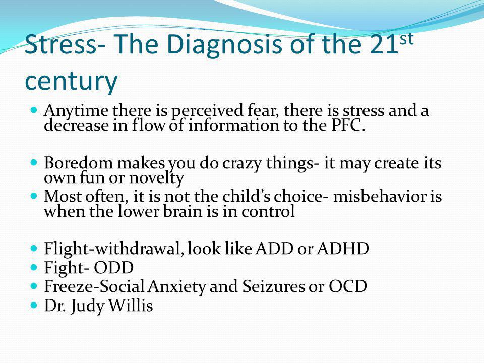 Stress- The Diagnosis of the 21 st century Anytime there is perceived fear, there is stress and a decrease in flow of information to the PFC.