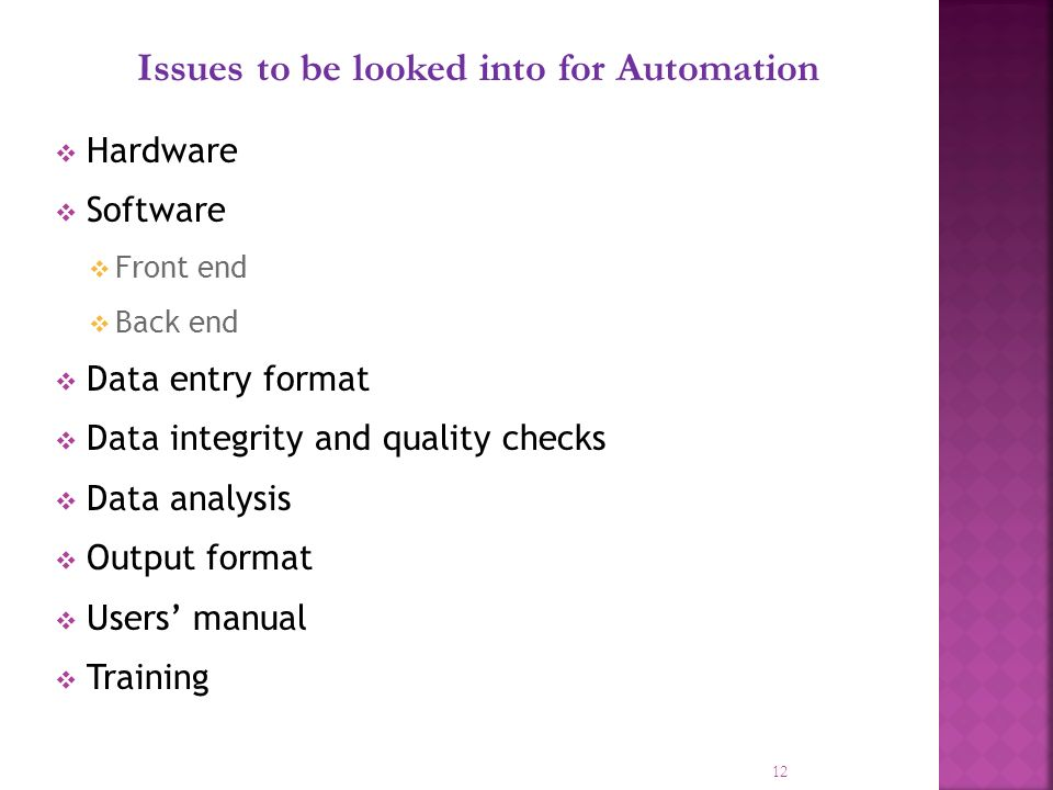 12 Issues to be looked into for Automation Hardware Software Front end Back end Data entry format Data integrity and quality checks Data analysis Output format Users manual Training