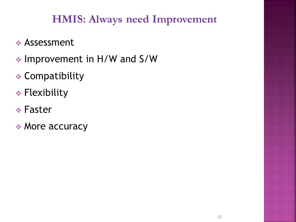 18 HMIS: Always need Improvement Assessment Improvement in H/W and S/W Compatibility Flexibility Faster More accuracy