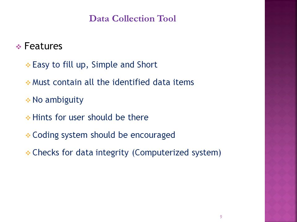 Features Easy to fill up, Simple and Short Must contain all the identified data items No ambiguity Hints for user should be there Coding system should be encouraged Checks for data integrity (Computerized system) 9 Data Collection Tool