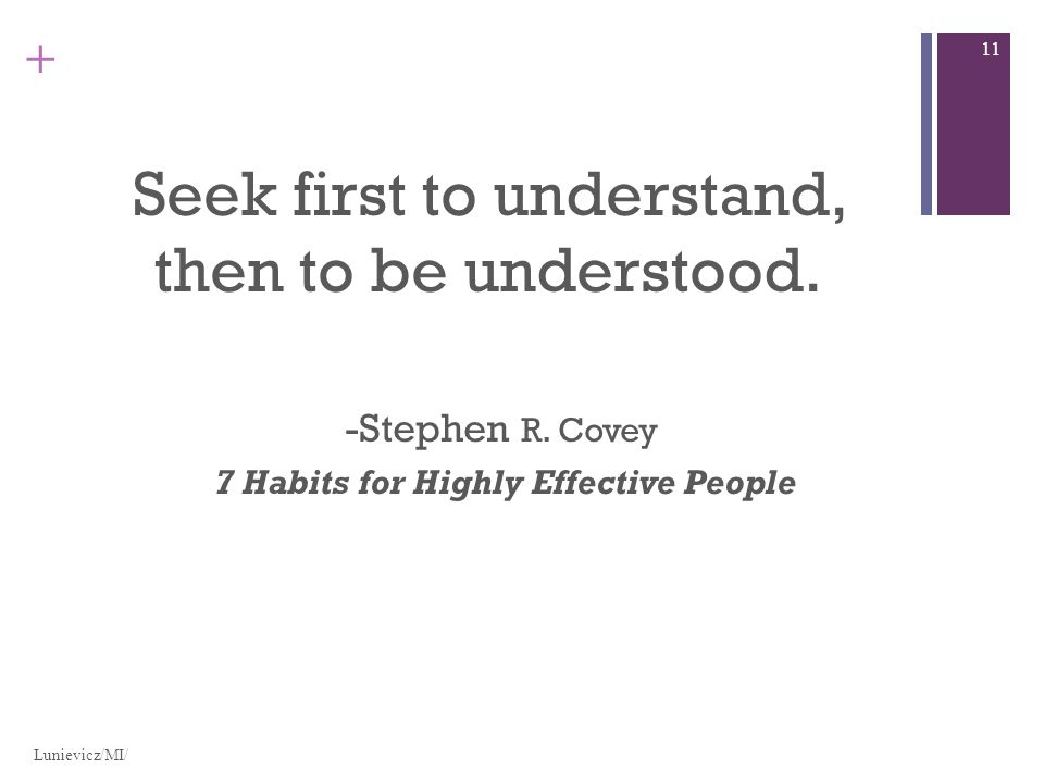 + Seek first to understand, then to be understood.