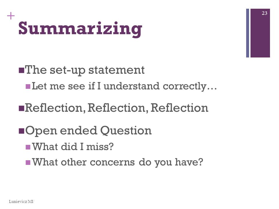 + Summarizing The set-up statement Let me see if I understand correctly… Reflection, Reflection, Reflection Open ended Question What did I miss.