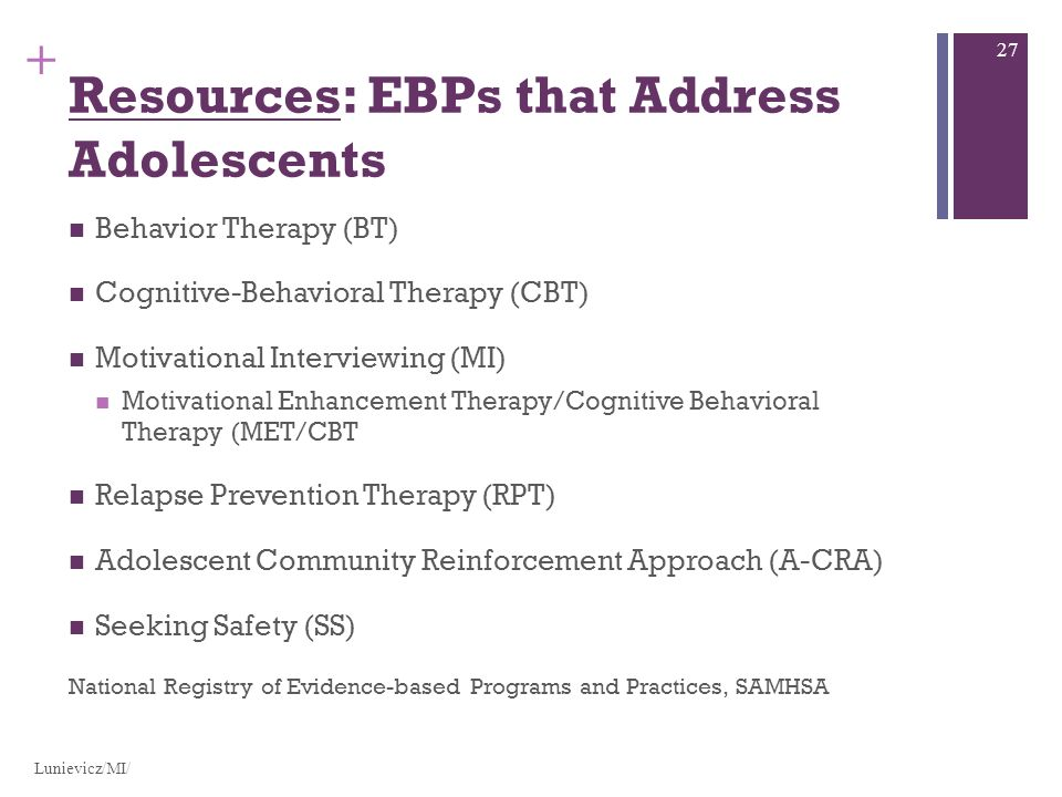 + Resources: EBPs that Address Adolescents Behavior Therapy (BT) Cognitive-Behavioral Therapy (CBT) Motivational Interviewing (MI) Motivational Enhancement Therapy/Cognitive Behavioral Therapy (MET/CBT Relapse Prevention Therapy (RPT) Adolescent Community Reinforcement Approach (A-CRA) Seeking Safety (SS) National Registry of Evidence-based Programs and Practices, SAMHSA Lunievicz/MI/ 27