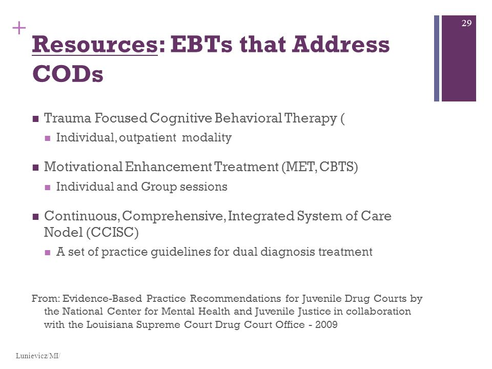 + Resources: EBTs that Address CODs Trauma Focused Cognitive Behavioral Therapy ( Individual, outpatient modality Motivational Enhancement Treatment (MET, CBTS) Individual and Group sessions Continuous, Comprehensive, Integrated System of Care Nodel (CCISC) A set of practice guidelines for dual diagnosis treatment From: Evidence-Based Practice Recommendations for Juvenile Drug Courts by the National Center for Mental Health and Juvenile Justice in collaboration with the Louisiana Supreme Court Drug Court Office - 2009 Lunievicz/MI/ 29