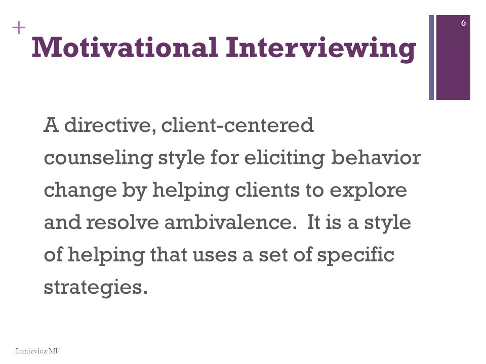 + Motivational Interviewing A directive, client-centered counseling style for eliciting behavior change by helping clients to explore and resolve ambivalence.